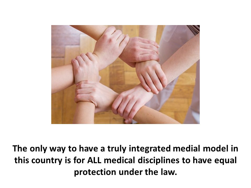 The only way to have a truly integrated medial model in this country is for ALL medical disciplines to have equal protection under the law.