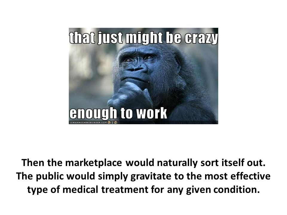 Then the marketplace would naturally sort itself out. The public would simply gravitate to the most effective type of medical treatment for any given
