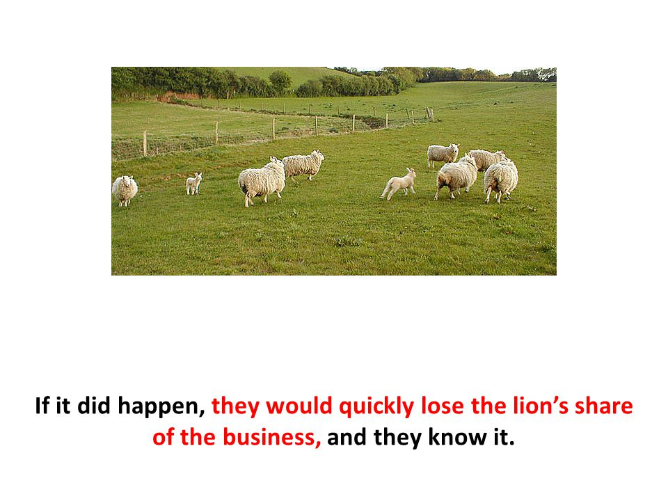 If it did happen, they would quickly lose the lion's share of the business, and they know it.