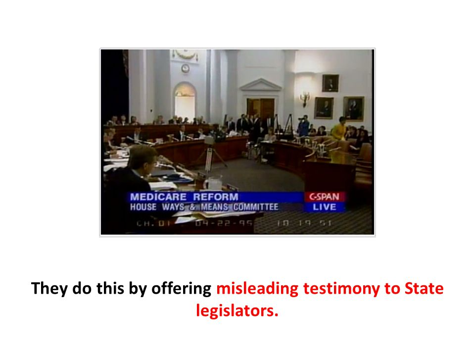 They do this by offering misleading testimony to State legislators.
