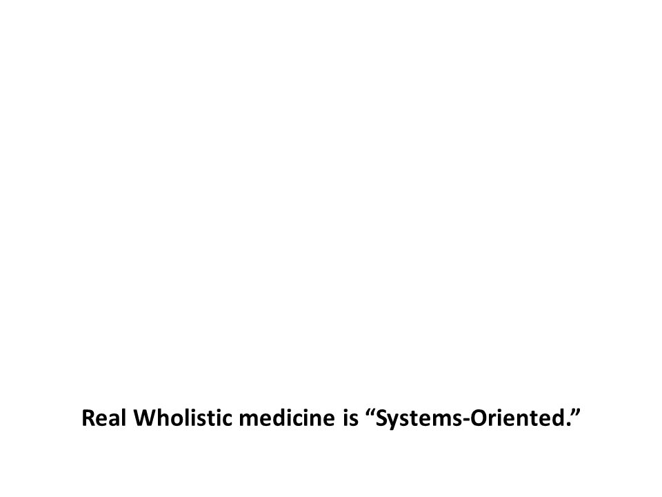 """Real Wholistic medicine is """"Systems-Oriented."""""""