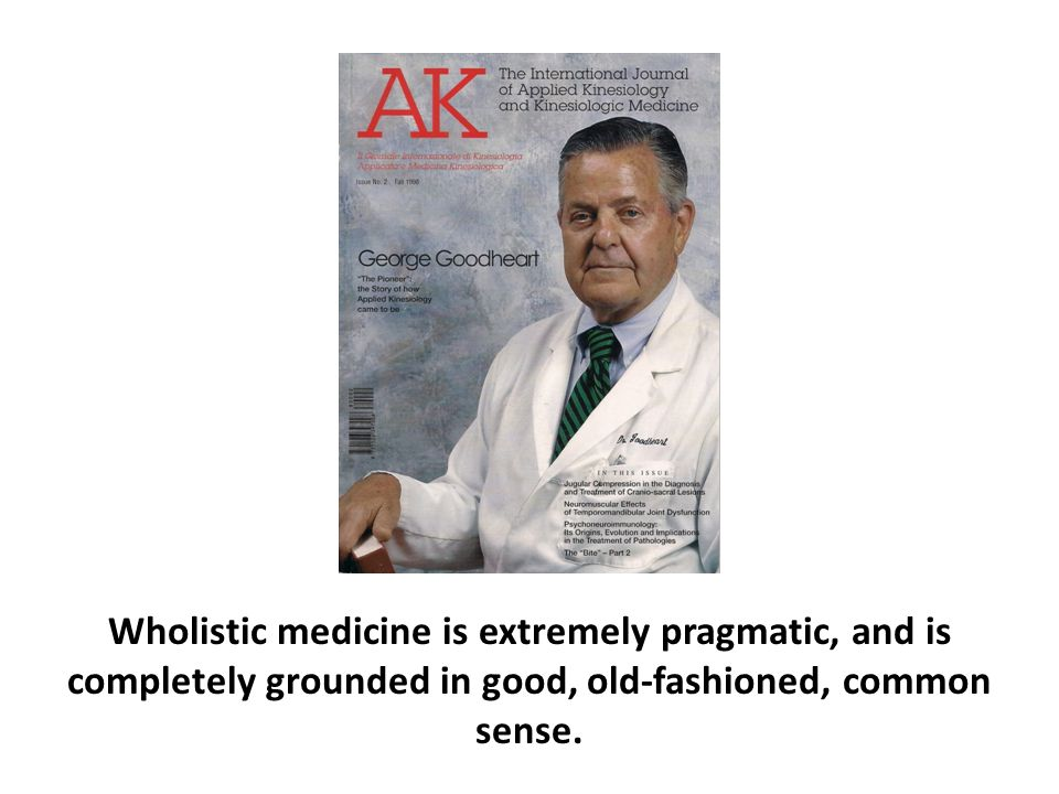Wholistic medicine is extremely pragmatic, and is completely grounded in good, old-fashioned, common sense.