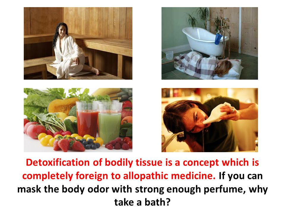 Detoxification of bodily tissue is a concept which is completely foreign to allopathic medicine. If you can mask the body odor with strong enough perf