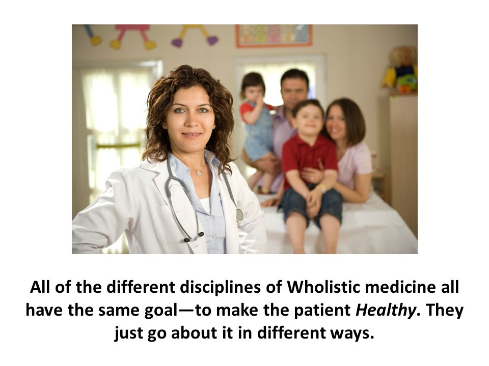 All of the different disciplines of Wholistic medicine all have the same goal—to make the patient Healthy. They just go about it in different ways.