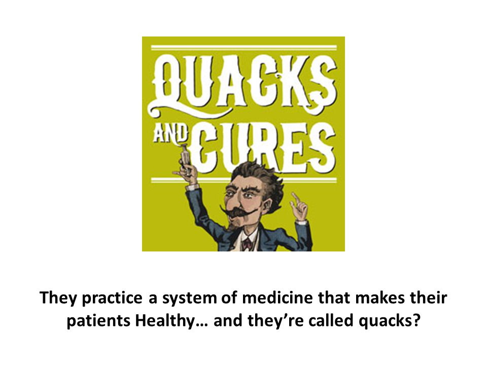 They practice a system of medicine that makes their patients Healthy… and they're called quacks?
