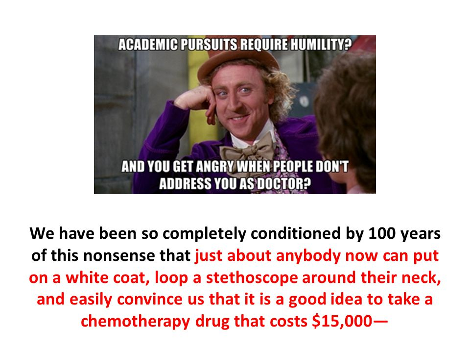 We have been so completely conditioned by 100 years of this nonsense that just about anybody now can put on a white coat, loop a stethoscope around th