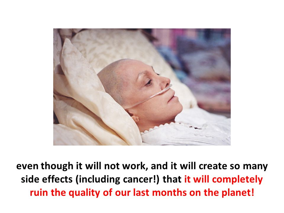 even though it will not work, and it will create so many side effects (including cancer!) that it will completely ruin the quality of our last months
