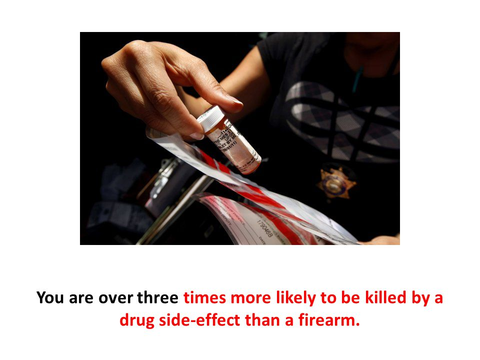 You are over three times more likely to be killed by a drug side-effect than a firearm.