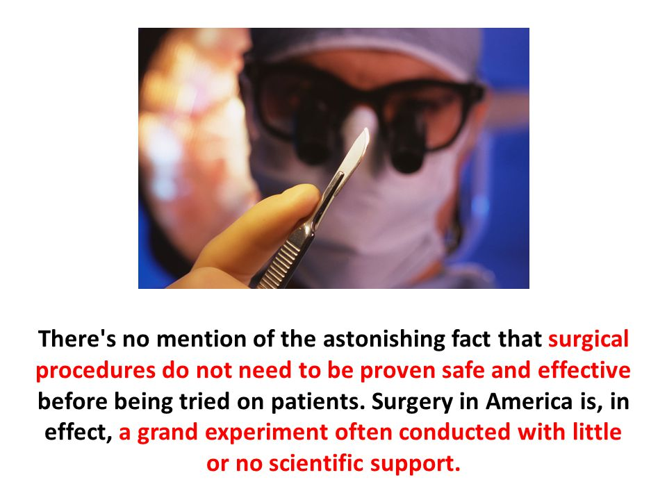 There's no mention of the astonishing fact that surgical procedures do not need to be proven safe and effective before being tried on patients. Surger