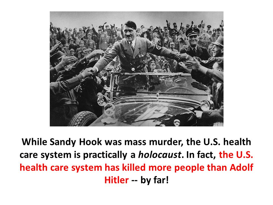While Sandy Hook was mass murder, the U.S. health care system is practically a holocaust. In fact, the U.S. health care system has killed more people