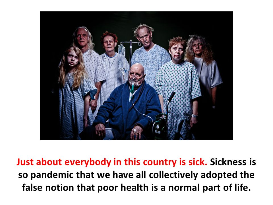 Just about everybody in this country is sick. Sickness is so pandemic that we have all collectively adopted the false notion that poor health is a nor