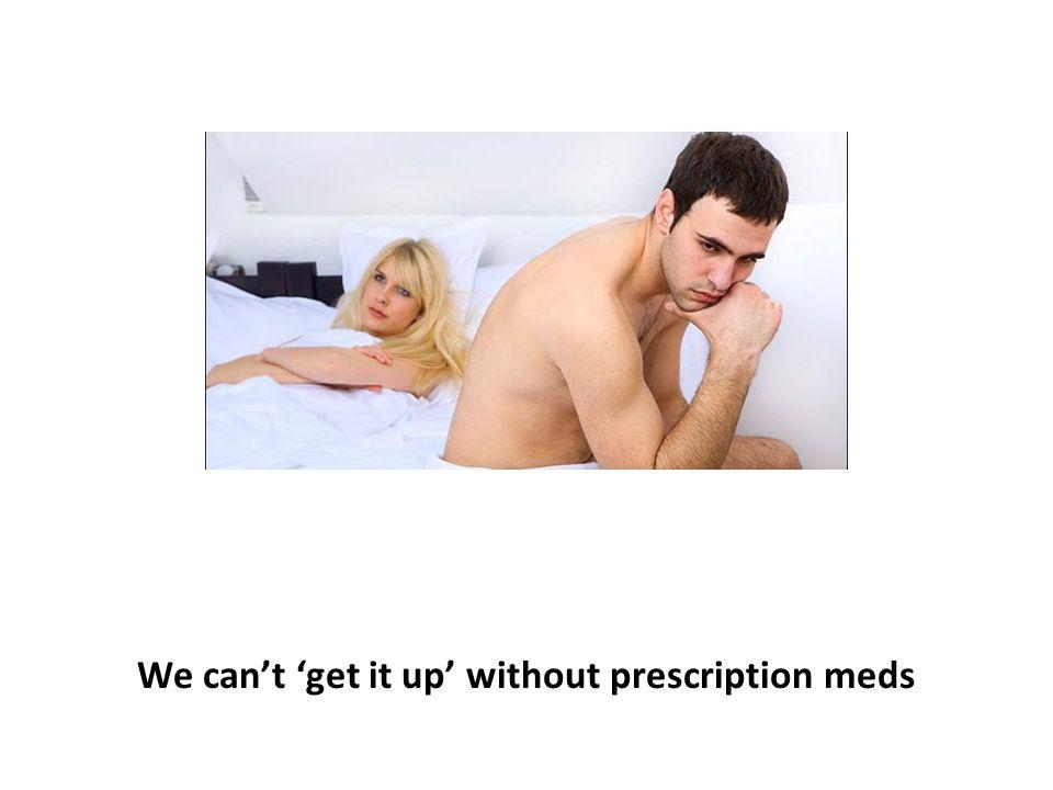We can't 'get it up' without prescription meds