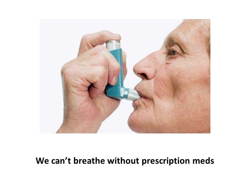 We can't breathe without prescription meds