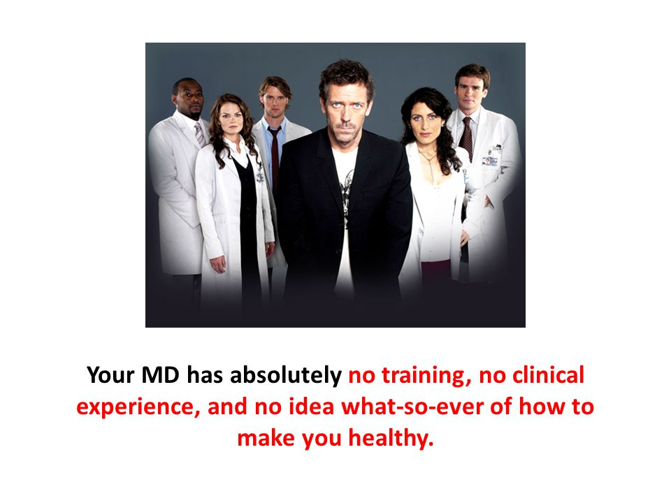 Your MD has absolutely no training, no clinical experience, and no idea what-so-ever of how to make you healthy.