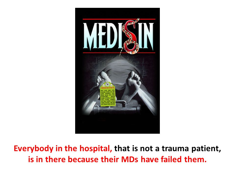 Everybody in the hospital, that is not a trauma patient, is in there because their MDs have failed them.