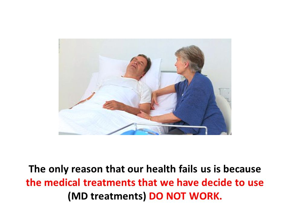 The only reason that our health fails us is because the medical treatments that we have decide to use (MD treatments) DO NOT WORK.
