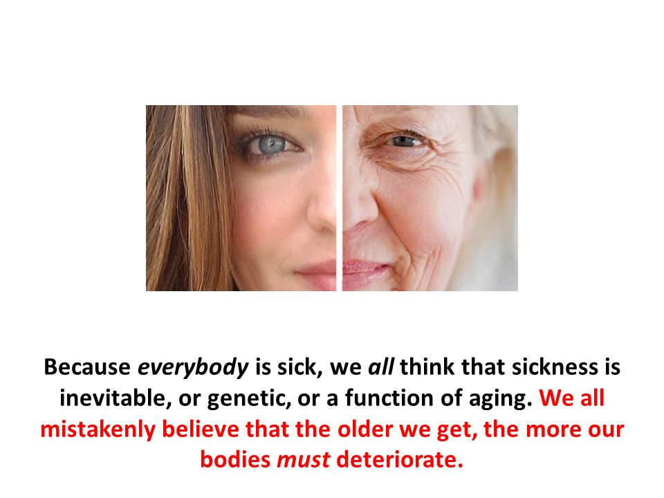 Because everybody is sick, we all think that sickness is inevitable, or genetic, or a function of aging. We all mistakenly believe that the older we g
