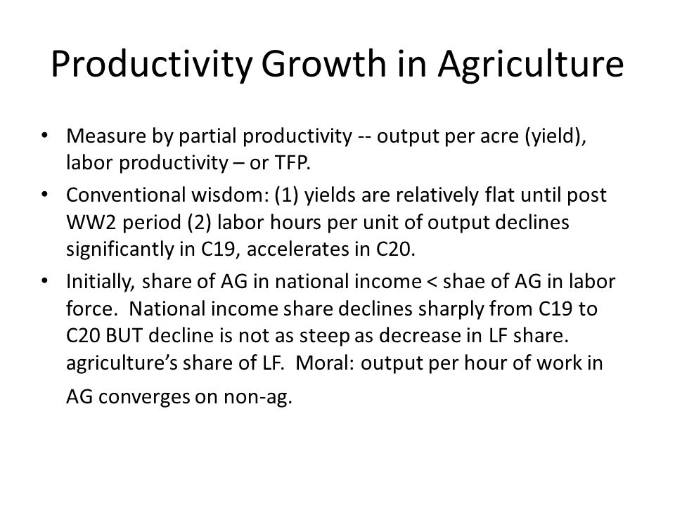 Productivity Growth in Agriculture Measure by partial productivity -- output per acre (yield), labor productivity – or TFP. Conventional wisdom: (1) y
