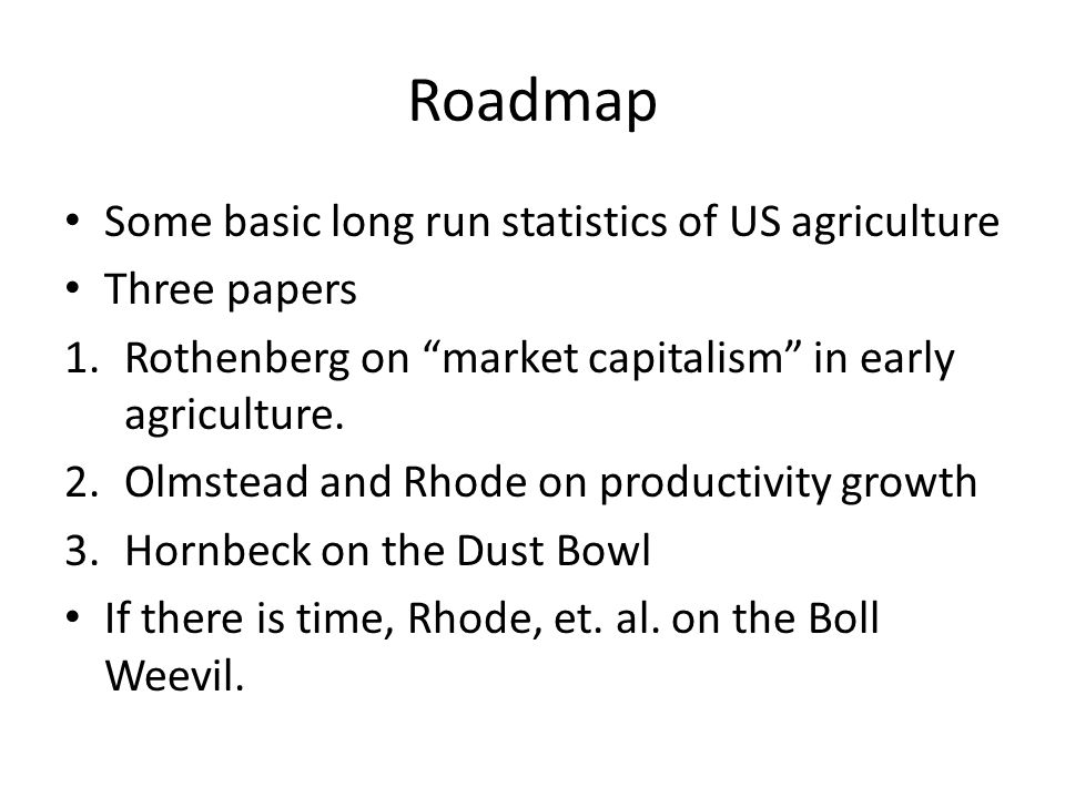 """Roadmap Some basic long run statistics of US agriculture Three papers 1.Rothenberg on """"market capitalism"""" in early agriculture. 2.Olmstead and Rhode o"""