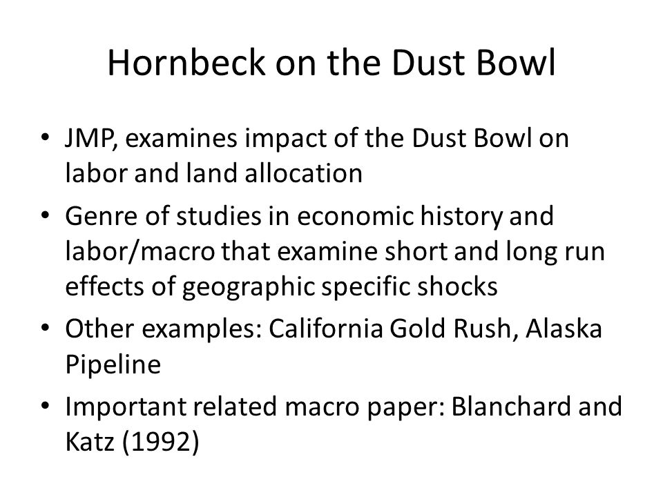 Hornbeck on the Dust Bowl JMP, examines impact of the Dust Bowl on labor and land allocation Genre of studies in economic history and labor/macro that examine short and long run effects of geographic specific shocks Other examples: California Gold Rush, Alaska Pipeline Important related macro paper: Blanchard and Katz (1992)