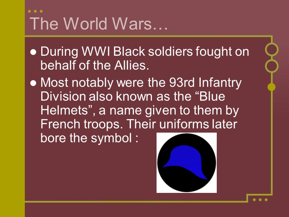 The World Wars… During WWI Black soldiers fought on behalf of the Allies.