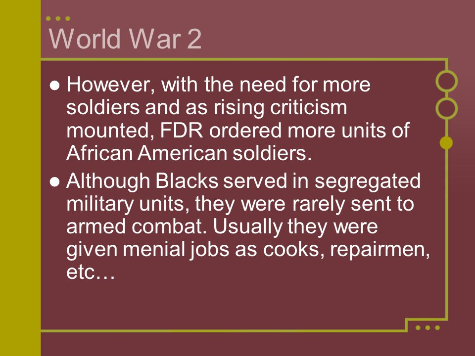 World War 2 However, with the need for more soldiers and as rising criticism mounted, FDR ordered more units of African American soldiers.