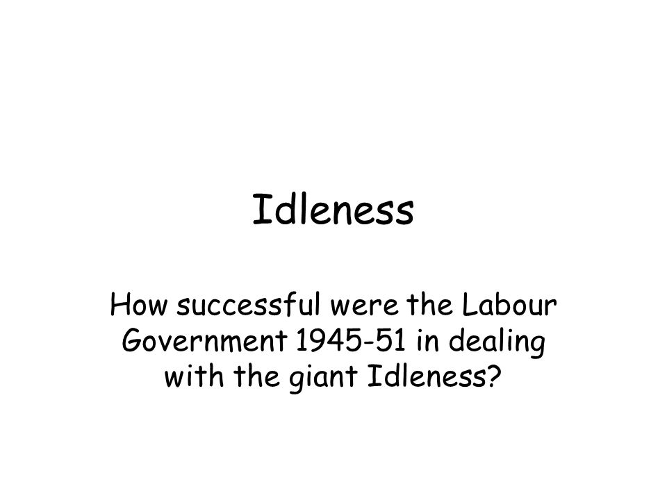Idleness How successful were the Labour Government 1945-51 in dealing with the giant Idleness