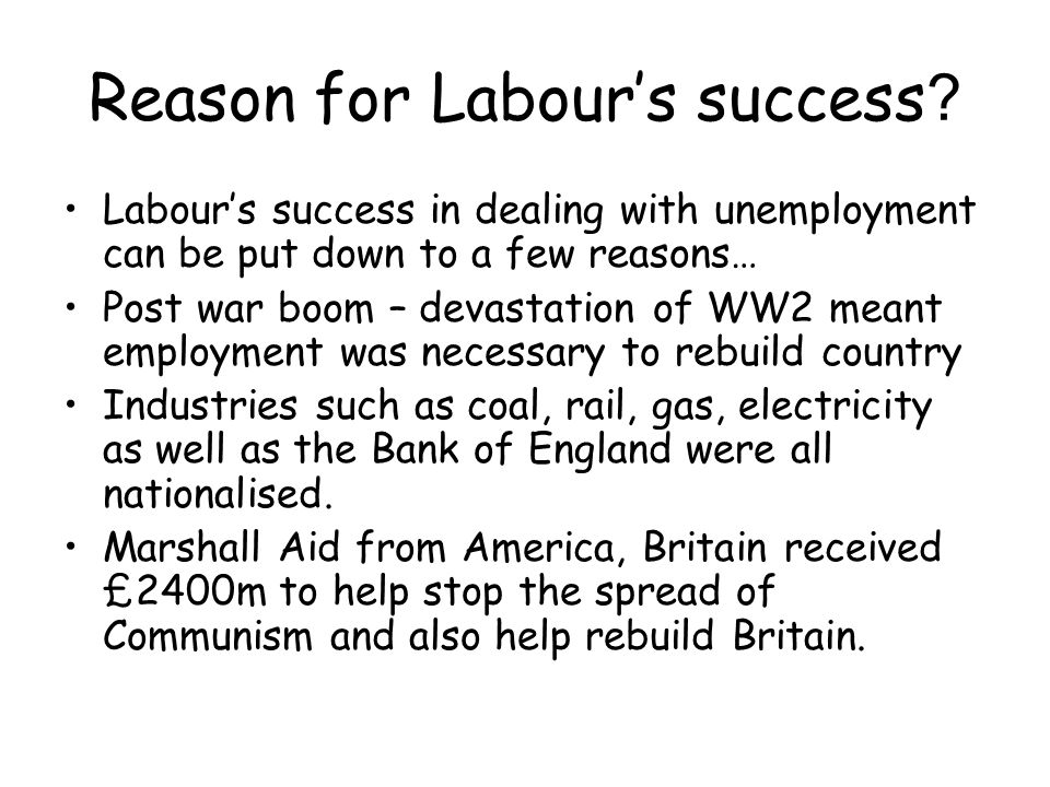 Problems faced by Labour Although much of the success of Labour on tackling unemployment was in many peoples opinion, due to the situation within Britain after WW2, they did face problems.