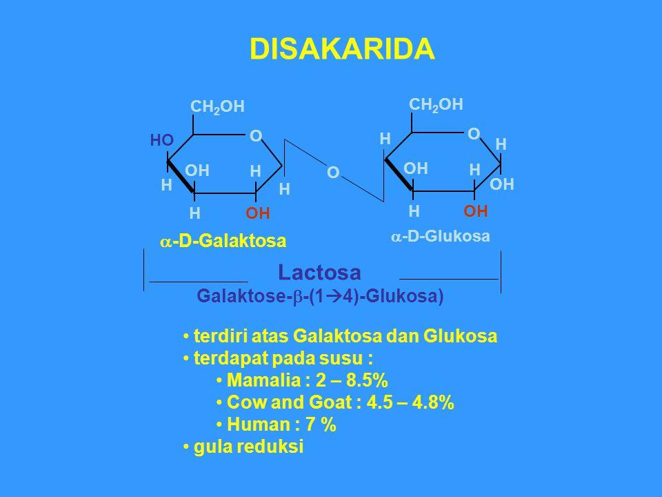O Lactosa Galaktose-  -(1  4)-Glukosa) O H OH H CH 2 OH H H DISAKARIDA  -D-Glukosa terdiri atas Galaktosa dan Glukosa terdapat pada susu : Mamalia : 2 – 8.5% Cow and Goat : 4.5 – 4.8% Human : 7 % gula reduksi O HO H OH H CH 2 OH H H  -D-Galaktosa