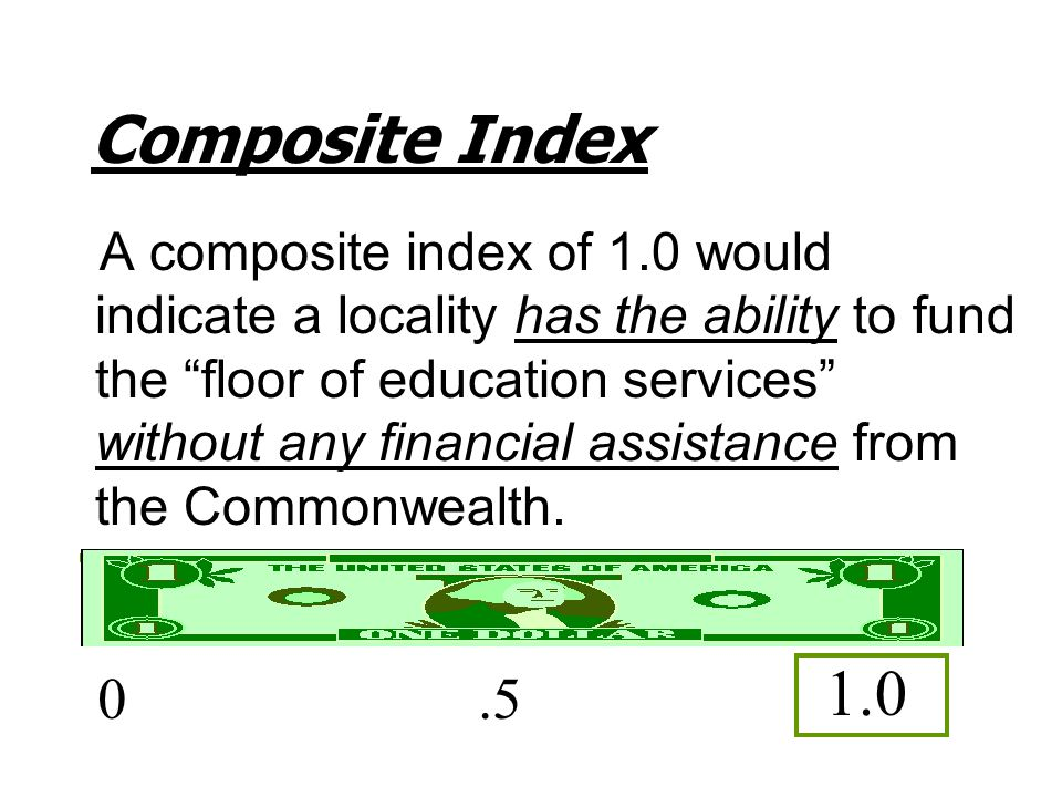 "Composite Index A composite index of 1.0 would indicate a locality has the ability to fund the ""floor of education services"" without any financial ass"