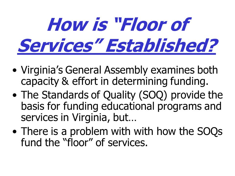 "How is ""Floor of Services"" Established? Virginia's General Assembly examines both capacity & effort in determining funding. The Standards of Quality ("