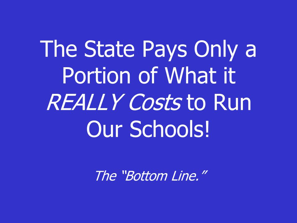 "The State Pays Only a Portion of What it REALLY Costs to Run Our Schools! The ""Bottom Line."""