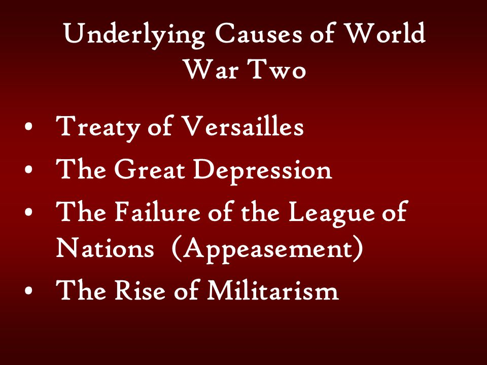 Underlying Causes of World War Two Treaty of Versailles The Great Depression The Failure of the League of Nations (Appeasement) The Rise of Militarism