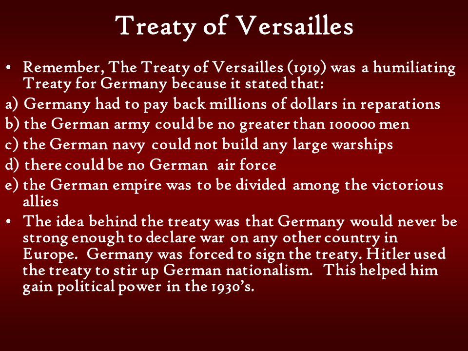 Treaty of Versailles Remember, The Treaty of Versailles (1919) was a humiliating Treaty for Germany because it stated that: a) Germany had to pay back