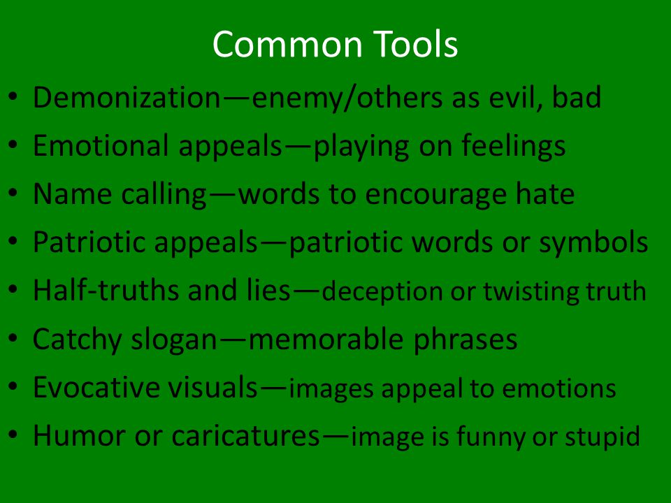 Common Tools Demonization—enemy/others as evil, bad Emotional appeals—playing on feelings Name calling—words to encourage hate Patriotic appeals—patri