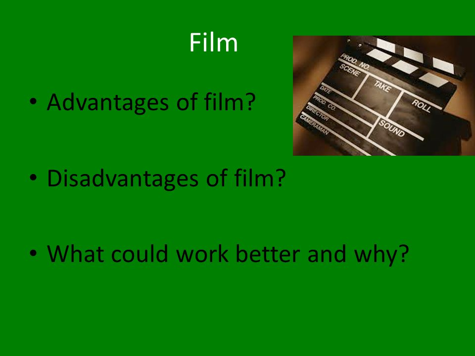 Film Advantages of film? Disadvantages of film? What could work better and why?