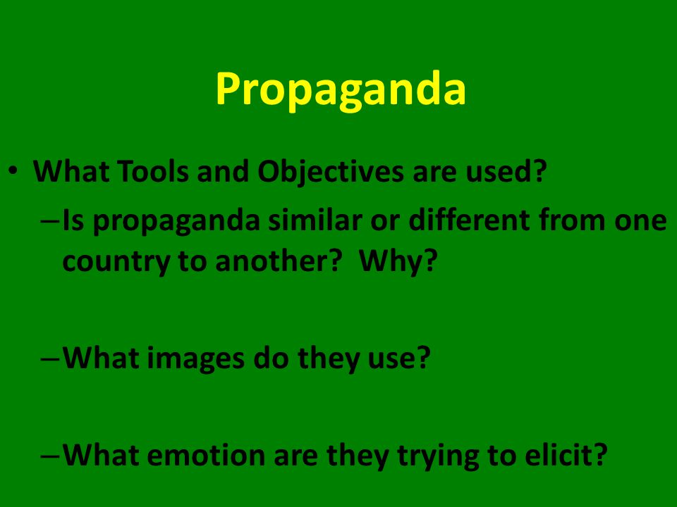 Propaganda What Tools and Objectives are used? – Is propaganda similar or different from one country to another? Why? – What images do they use? – Wha