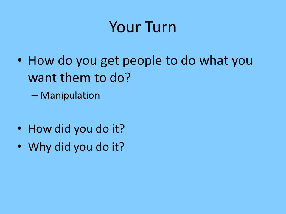 Your Turn How do you get people to do what you want them to do? – Manipulation How did you do it? Why did you do it?
