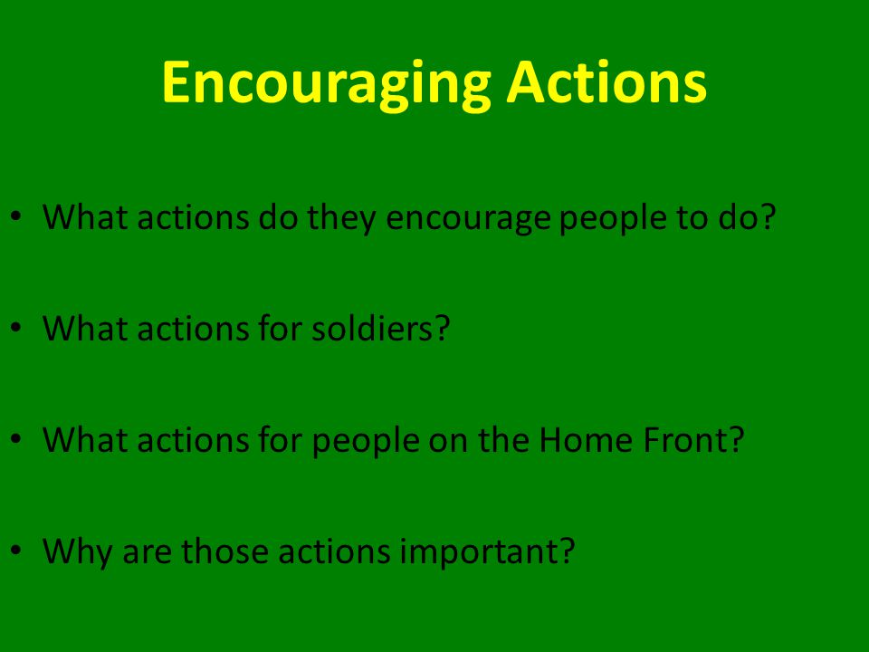 Encouraging Actions What actions do they encourage people to do? What actions for soldiers? What actions for people on the Home Front? Why are those a