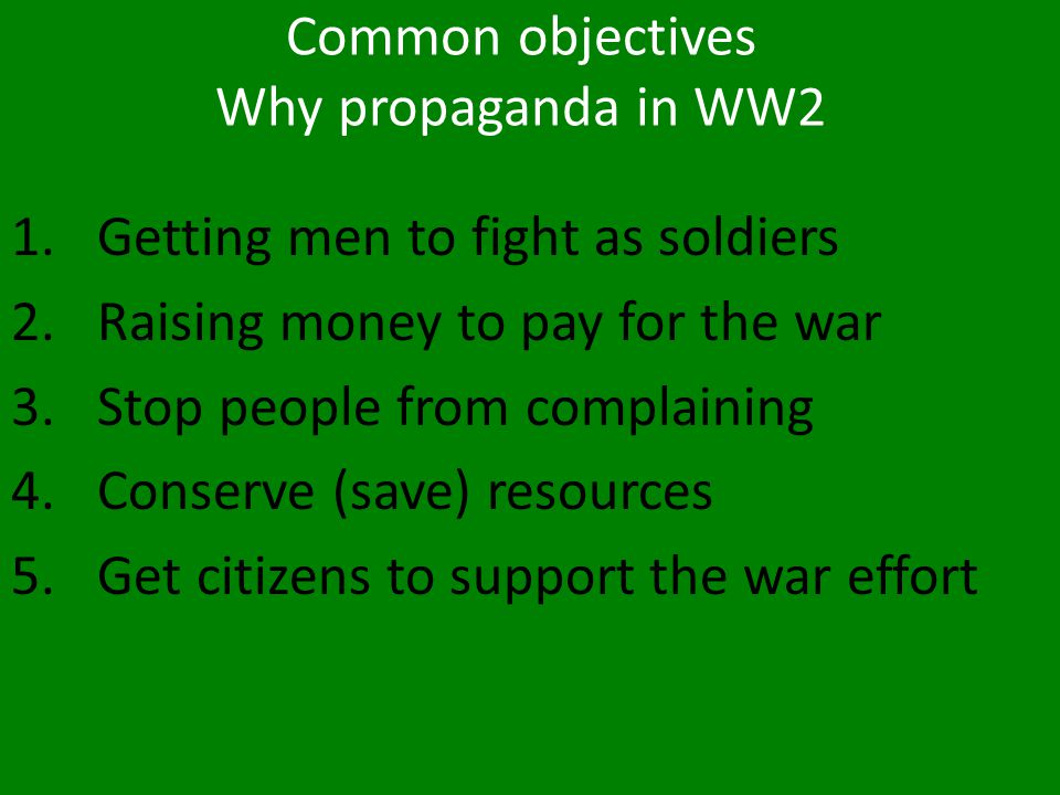 Common objectives Why propaganda in WW2 1.Getting men to fight as soldiers 2.Raising money to pay for the war 3.Stop people from complaining 4.Conserv