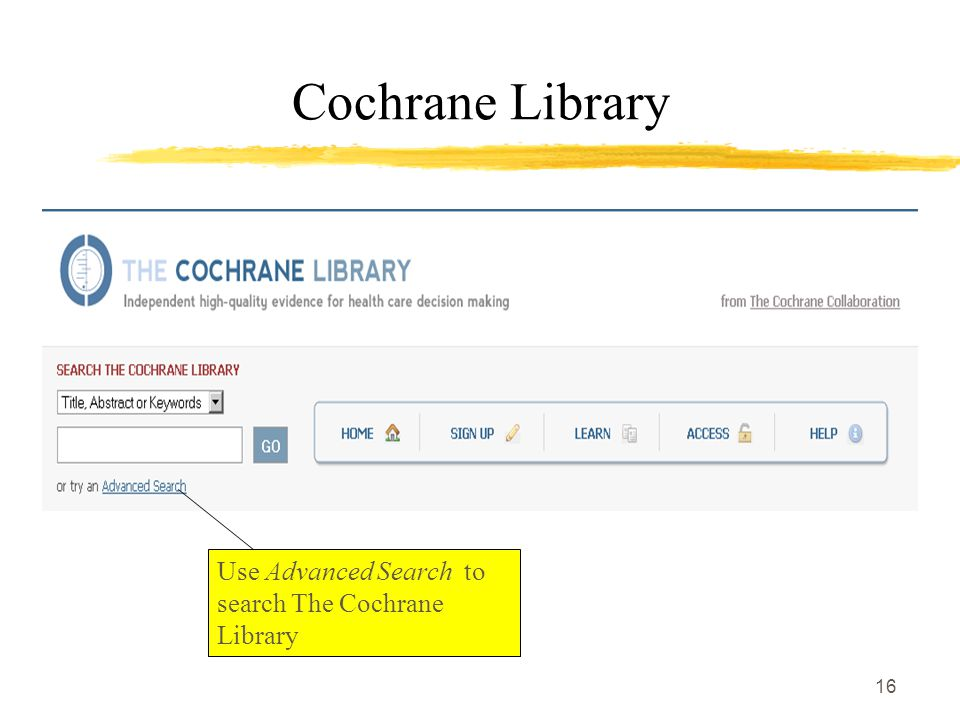 16 Cochrane Library Use Advanced Search to search The Cochrane Library