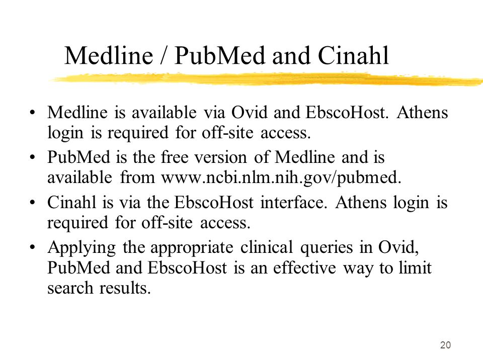 20 Medline / PubMed and Cinahl Medline is available via Ovid and EbscoHost.