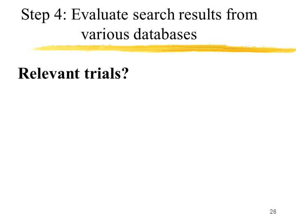 26 Step 4: Evaluate search results from various databases Relevant trials?