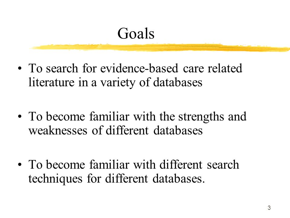 3 Goals To search for evidence-based care related literature in a variety of databases To become familiar with the strengths and weaknesses of different databases To become familiar with different search techniques for different databases.
