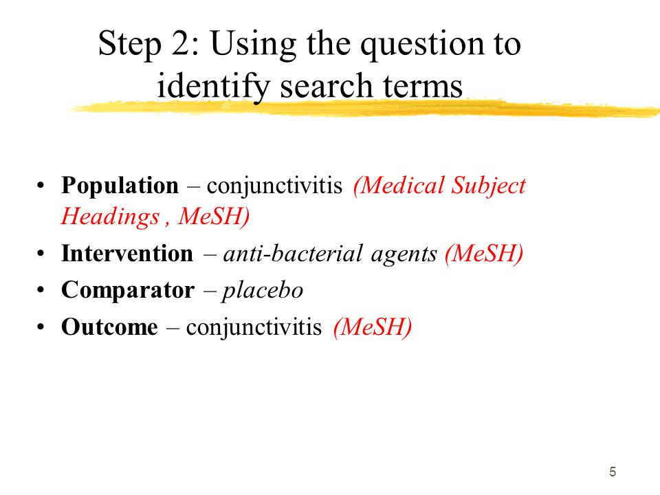 5 Step 2: Using the question to identify search terms Population – conjunctivitis (Medical Subject Headings, MeSH) Intervention – anti-bacterial agents (MeSH) Comparator – placebo Outcome – conjunctivitis (MeSH)
