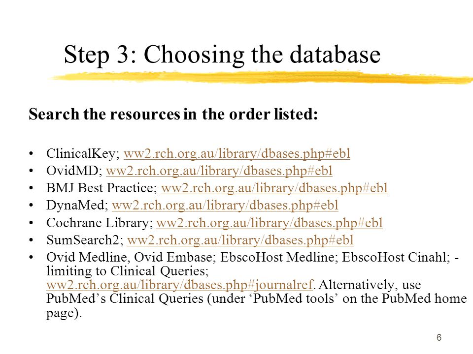 6 Step 3: Choosing the database Search the resources in the order listed: ClinicalKey; ww2.rch.org.au/library/dbases.php#eblww2.rch.org.au/library/dbases.php#ebl OvidMD; ww2.rch.org.au/library/dbases.php#eblww2.rch.org.au/library/dbases.php#ebl BMJ Best Practice; ww2.rch.org.au/library/dbases.php#eblww2.rch.org.au/library/dbases.php#ebl DynaMed; ww2.rch.org.au/library/dbases.php#eblww2.rch.org.au/library/dbases.php#ebl Cochrane Library; ww2.rch.org.au/library/dbases.php#eblww2.rch.org.au/library/dbases.php#ebl SumSearch2; ww2.rch.org.au/library/dbases.php#eblww2.rch.org.au/library/dbases.php#ebl Ovid Medline, Ovid Embase; EbscoHost Medline; EbscoHost Cinahl; - limiting to Clinical Queries; ww2.rch.org.au/library/dbases.php#journalref.