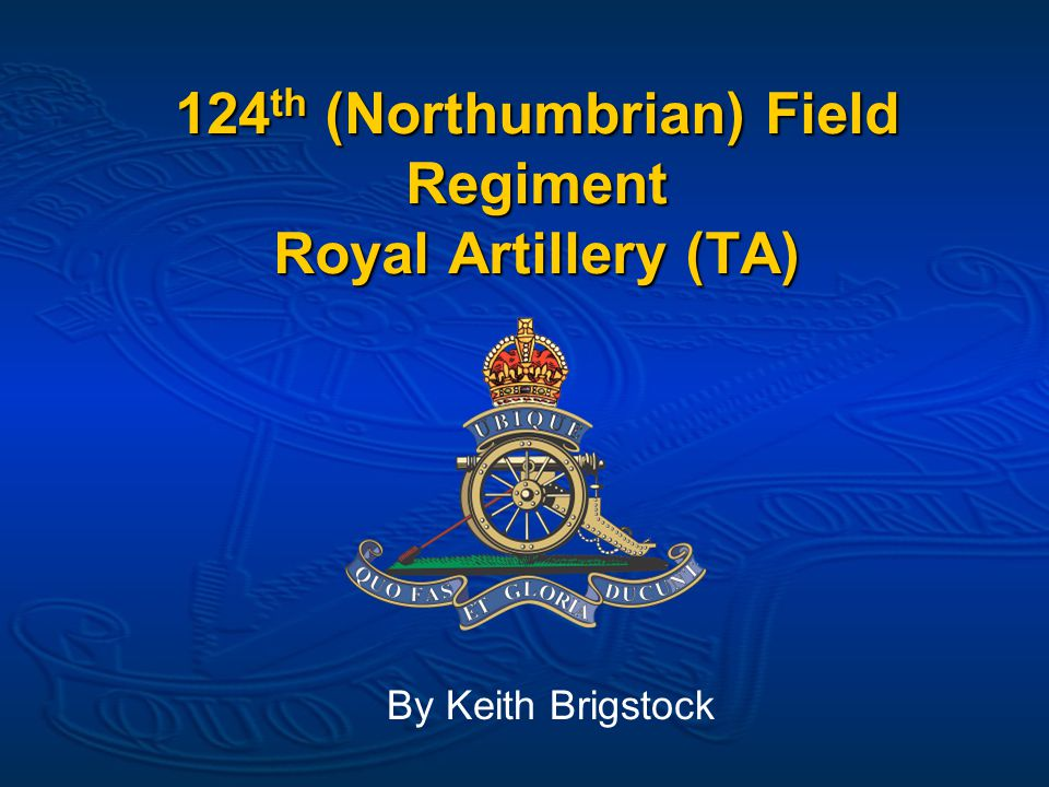 124 th (Northumbrian) Field Regiment Royal Artillery (TA) By Keith Brigstock