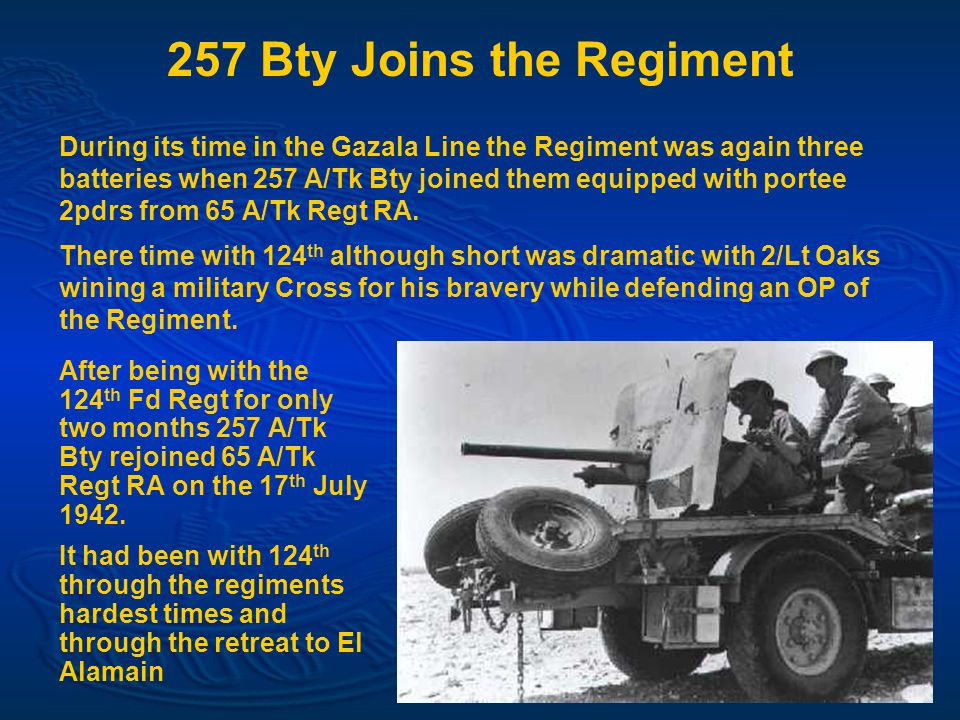257 Bty Joins the Regiment After being with the 124 th Fd Regt for only two months 257 A/Tk Bty rejoined 65 A/Tk Regt RA on the 17 th July 1942.