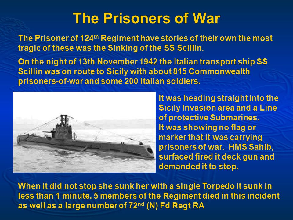 The Prisoners of War The Prisoner of 124 th Regiment have stories of their own the most tragic of these was the Sinking of the SS Scillin.