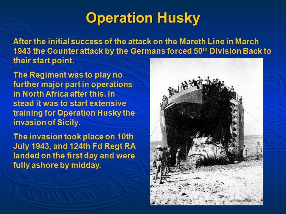 Operation Husky After the initial success of the attack on the Mareth Line in March 1943 the Counter attack by the Germans forced 50 th Division Back to their start point.